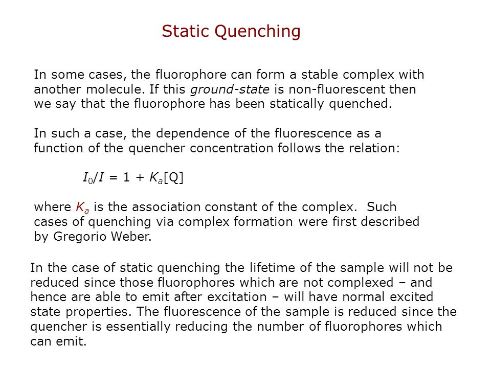 Static Quenching In some cases, the fluorophore can form a stable complex with another molecule. If this ground-state is non-fluorescent then we say t