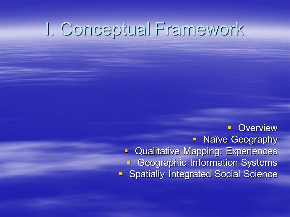 I. Conceptual Framework  Overview  Naïve Geography  Qualitative Mapping: Experiences  Geographic Information Systems  Spatially Integrated Social