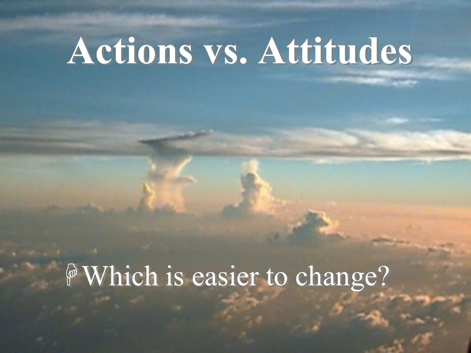 Actions vs. Attitudes Which is easier to see and report