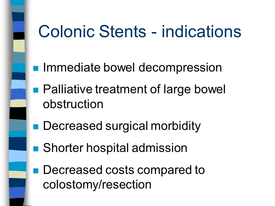 Colonic Stents - indications n Immediate bowel decompression n Palliative treatment of large bowel obstruction n Decreased surgical morbidity n Shorte
