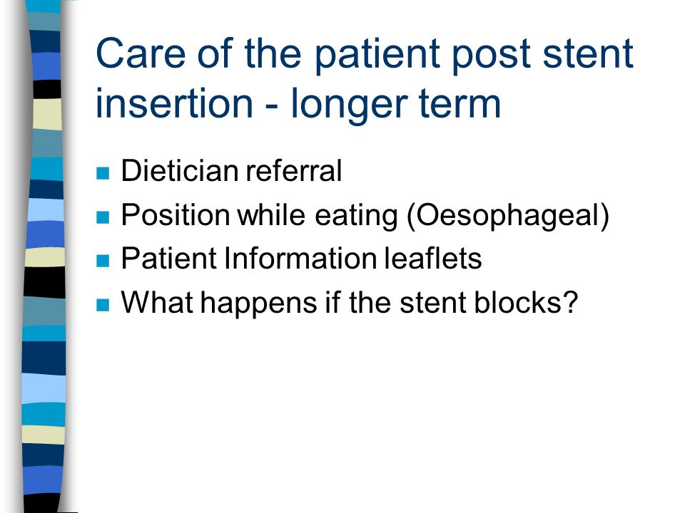 Care of the patient post stent insertion - longer term n Dietician referral n Position while eating (Oesophageal) n Patient Information leaflets n Wha