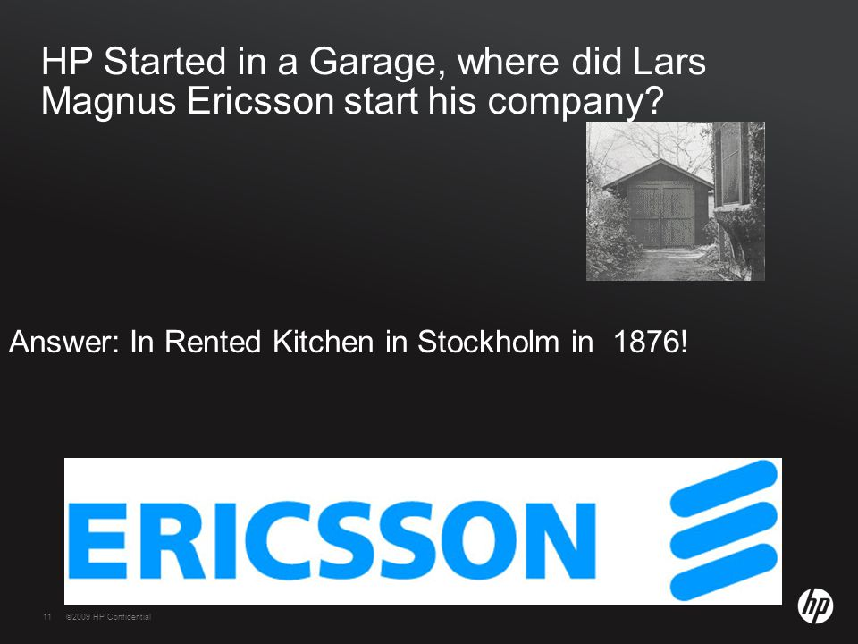 11©2009 HP Confidential11 HP Started in a Garage, where did Lars Magnus Ericsson start his company.