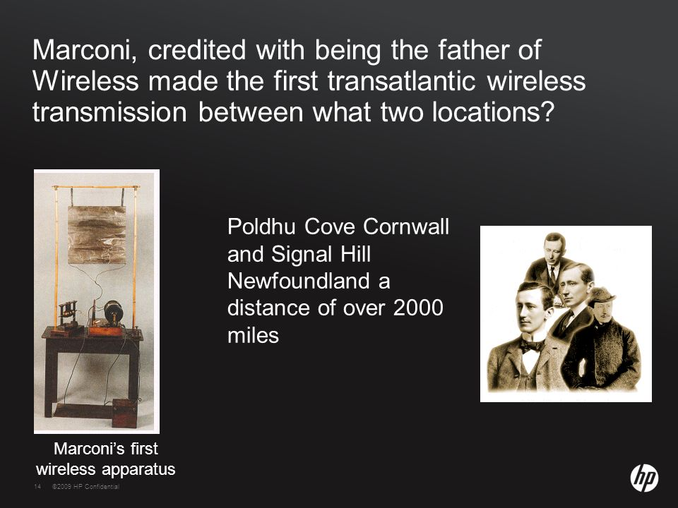 14©2009 HP Confidential14 Marconi, credited with being the father of Wireless made the first transatlantic wireless transmission between what two loca