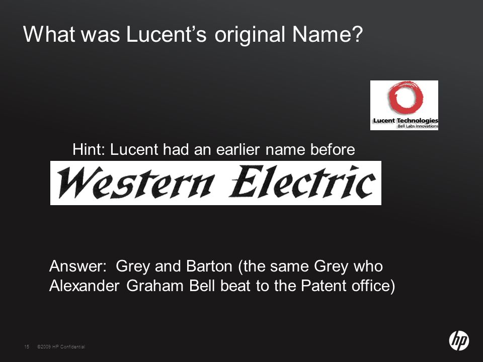15©2009 HP Confidential15 What was Lucent's original Name? Answer: Grey and Barton (the same Grey who Alexander Graham Bell beat to the Patent office)