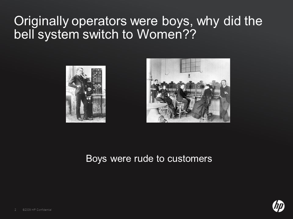 2©2009 HP Confidential2 Originally operators were boys, why did the bell system switch to Women?.