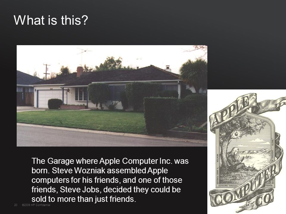 20©2009 HP Confidential20 What is this. The Garage where Apple Computer Inc.