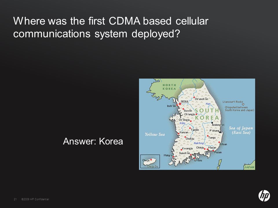 21©2009 HP Confidential21 Where was the first CDMA based cellular communications system deployed? Answer: Korea