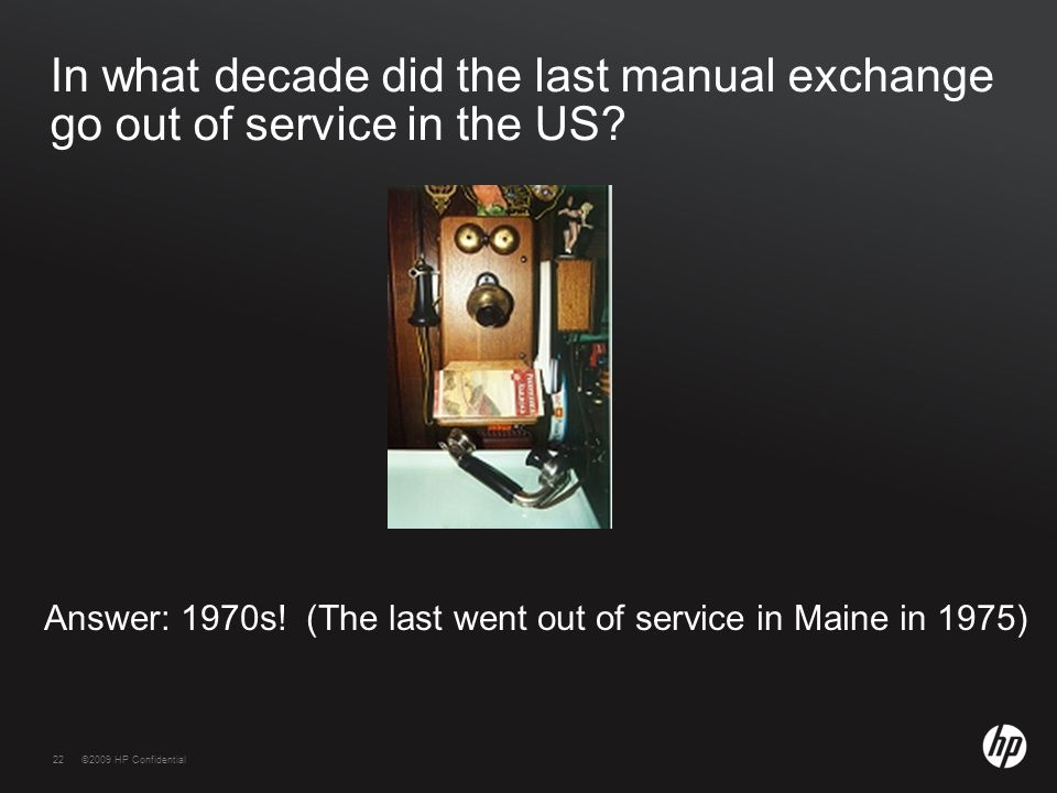 22©2009 HP Confidential22 In what decade did the last manual exchange go out of service in the US? Answer: 1970s! (The last went out of service in Mai