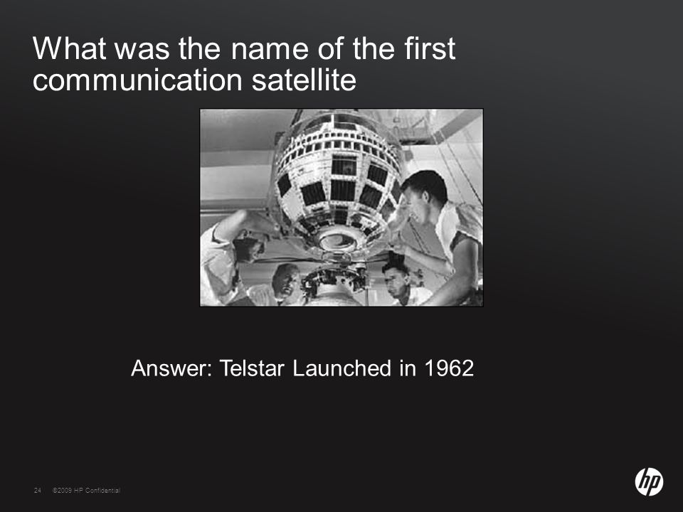 24©2009 HP Confidential24 What was the name of the first communication satellite Answer: Telstar Launched in 1962