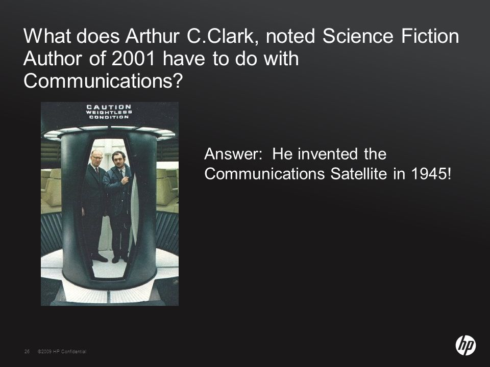 26©2009 HP Confidential26 What does Arthur C.Clark, noted Science Fiction Author of 2001 have to do with Communications? Answer: He invented the Commu
