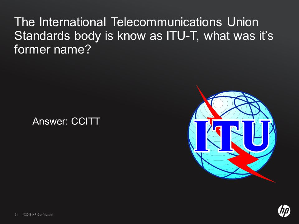 31©2009 HP Confidential31 The International Telecommunications Union Standards body is know as ITU-T, what was it's former name.