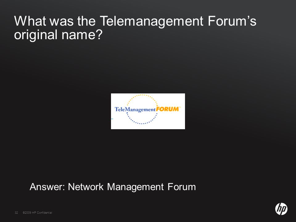32©2009 HP Confidential32 What was the Telemanagement Forum's original name? Answer: Network Management Forum