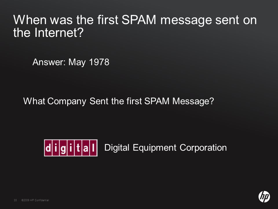 33©2009 HP Confidential33 When was the first SPAM message sent on the Internet? Answer: May 1978 What Company Sent the first SPAM Message? Digital Equ