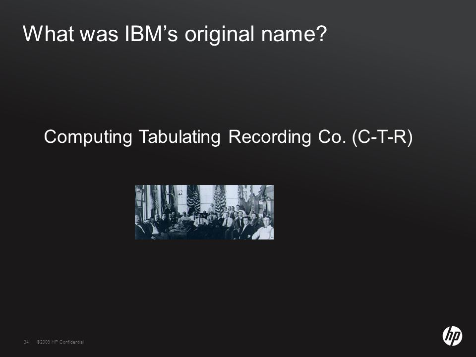 34©2009 HP Confidential34 What was IBM's original name Computing Tabulating Recording Co. (C-T-R)