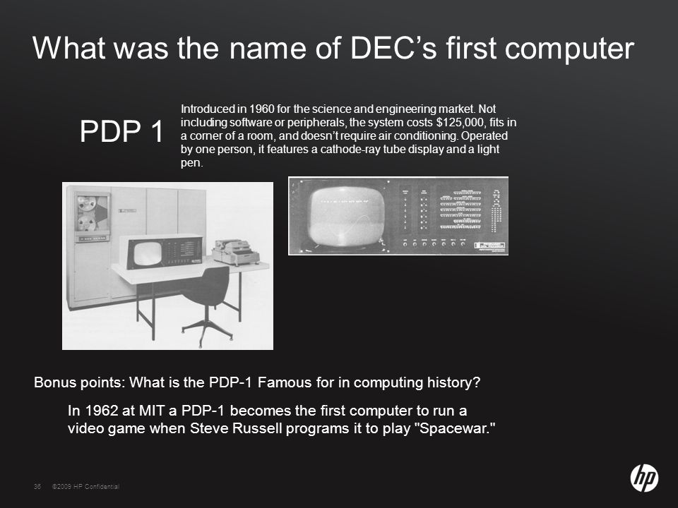 36©2009 HP Confidential36 What was the name of DEC's first computer In 1962 at MIT a PDP-1 becomes the first computer to run a video game when Steve Russell programs it to play Spacewar. Introduced in 1960 for the science and engineering market.