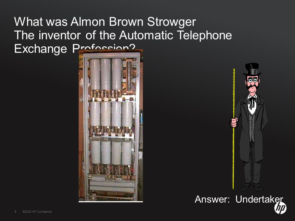 5©2009 HP Confidential5 What was Almon Brown Strowger The inventor of the Automatic Telephone Exchange Profession.