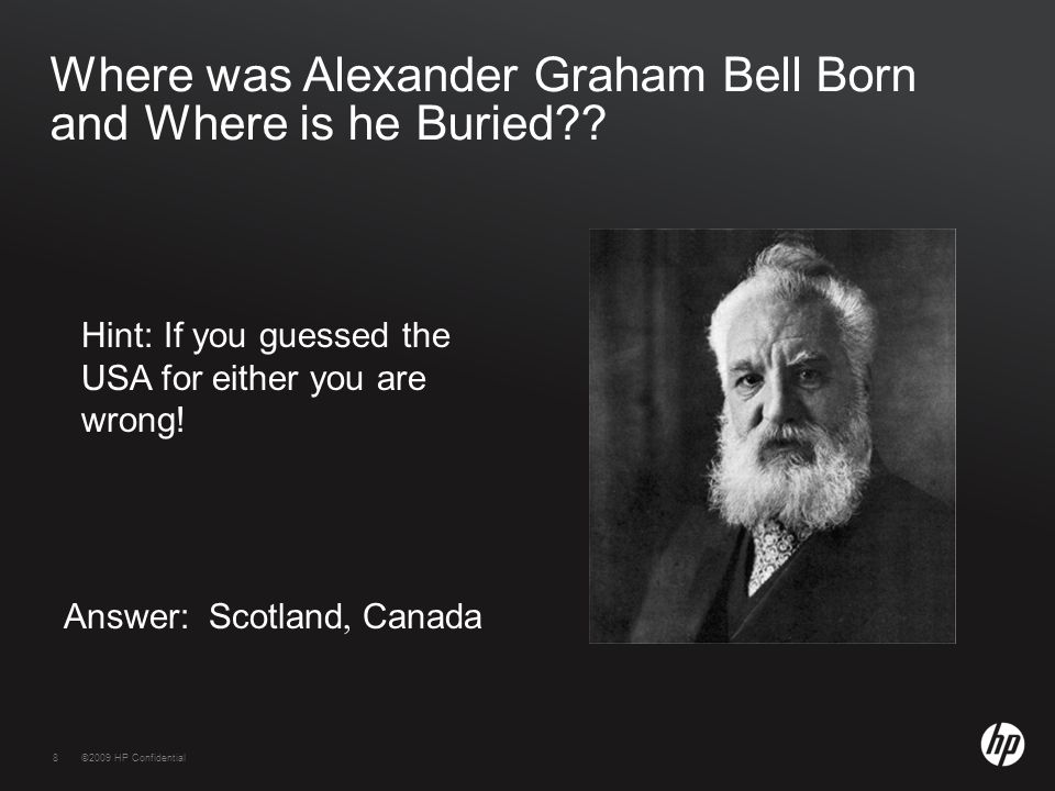 8©2009 HP Confidential8 Where was Alexander Graham Bell Born and Where is he Buried?.