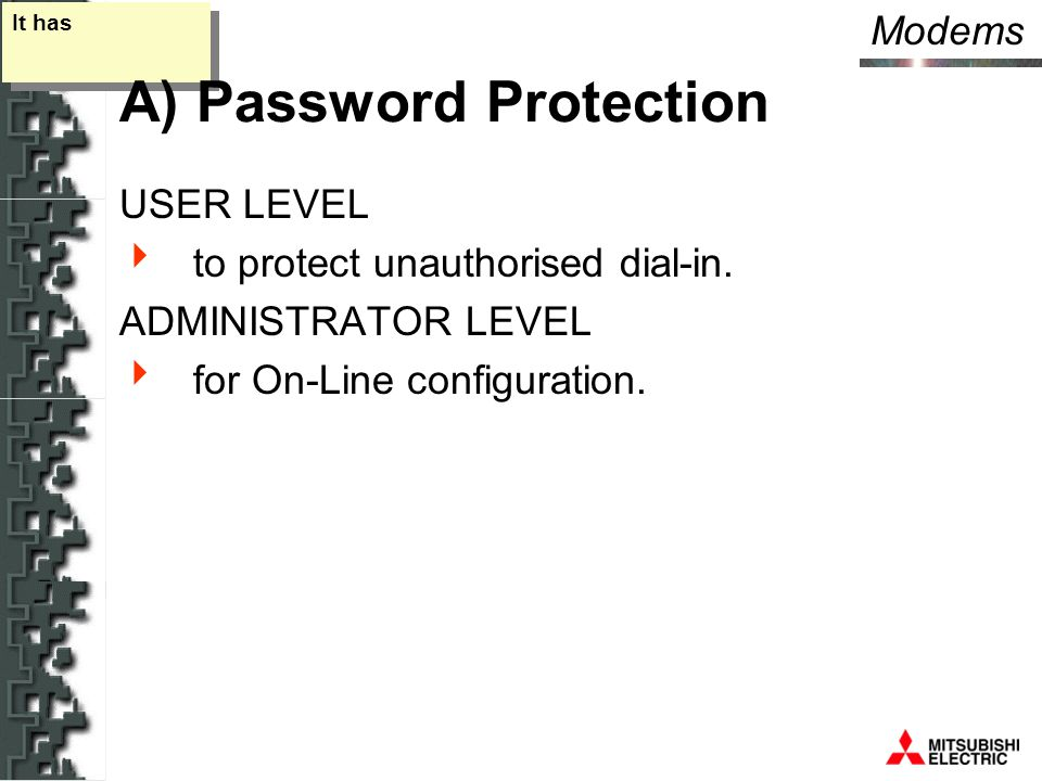Modems It has A) Password Protection USER LEVEL  to protect unauthorised dial-in.