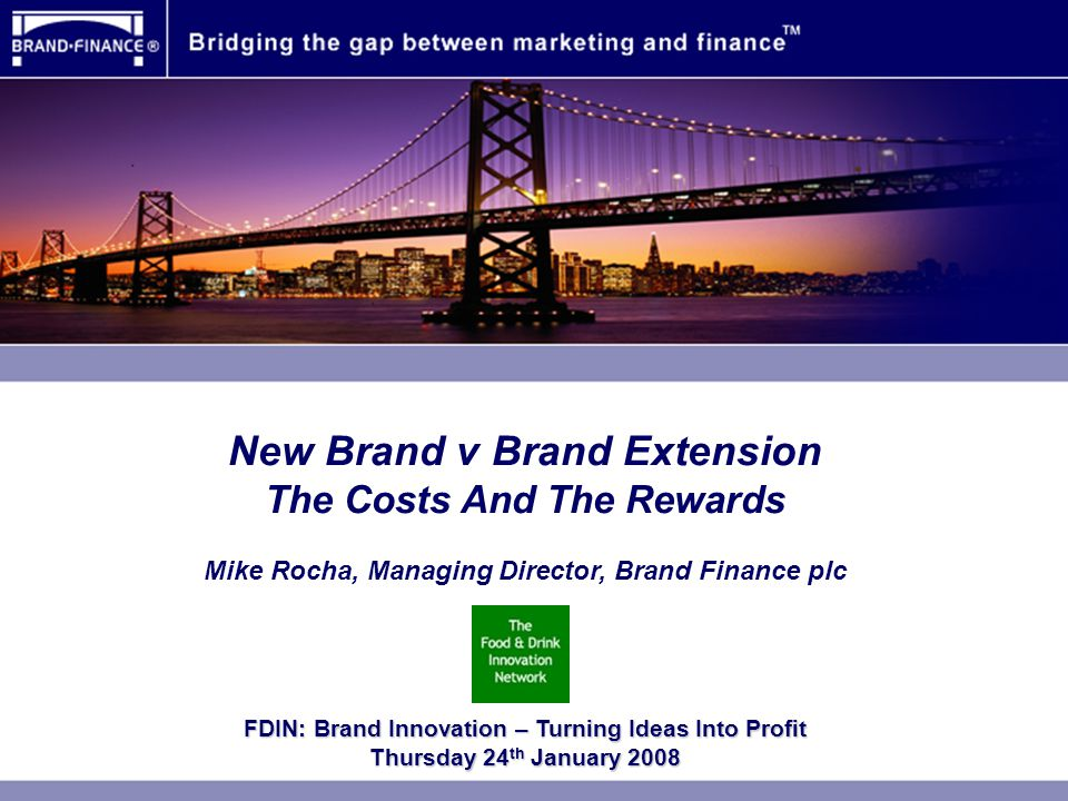 New Brand v Brand Extension The Costs And The Rewards Mike Rocha, Managing Director, Brand Finance plc FDIN: Brand Innovation – Turning Ideas Into Profit Thursday 24 th January 2008