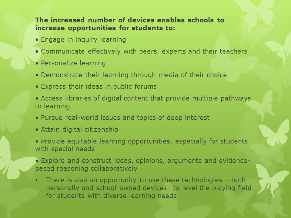 The increased number of devices enables schools to increase opportunities for students to: Engage in inquiry learning Communicate effectively with peers, experts and their teachers Personalize learning Demonstrate their learning through media of their choice Express their ideas in public forums Access libraries of digital content that provide multiple pathways to learning Pursue real-world issues and topics of deep interest Attain digital citizenship Provide equitable learning opportunities, especially for students with special needs Explore and construct ideas, opinions, arguments and evidence- based reasoning collaboratively There is also an opportunity to use these technologies – both personally and school-owned devices—to level the playing field for students with diverse learning needs.