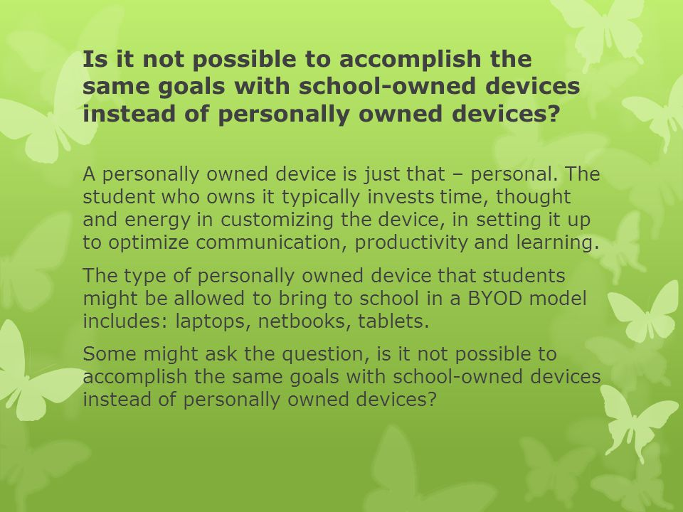 Is it not possible to accomplish the same goals with school-owned devices instead of personally owned devices.