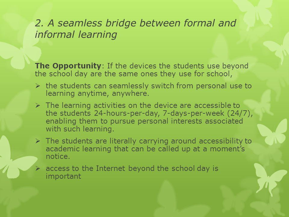 2. A seamless bridge between formal and informal learning The Opportunity: If the devices the students use beyond the school day are the same ones the