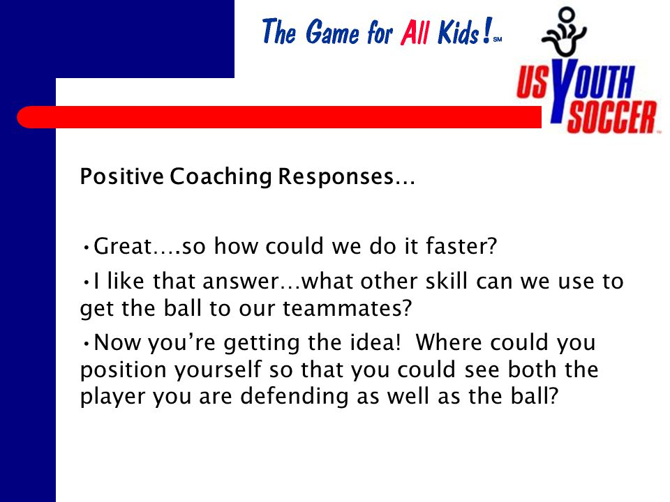 Positive Coaching Responses… Great….so how could we do it faster.
