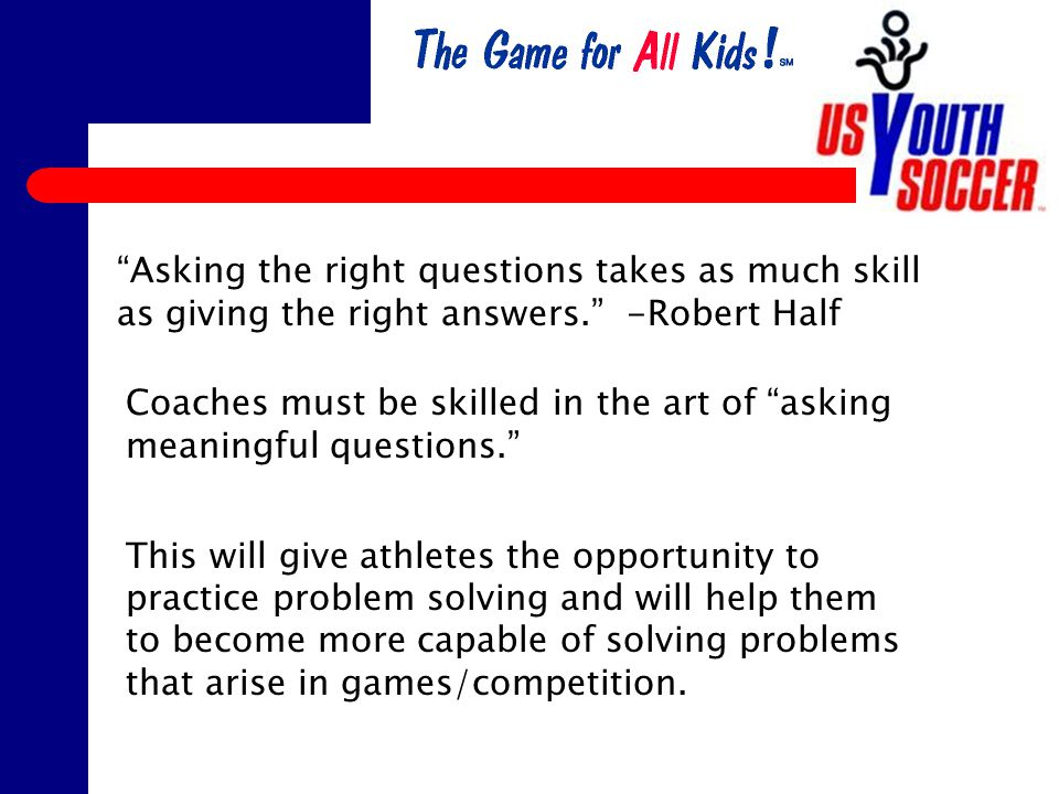 Asking the right questions takes as much skill as giving the right answers. -Robert Half Coaches must be skilled in the art of asking meaningful questions. This will give athletes the opportunity to practice problem solving and will help them to become more capable of solving problems that arise in games/competition.
