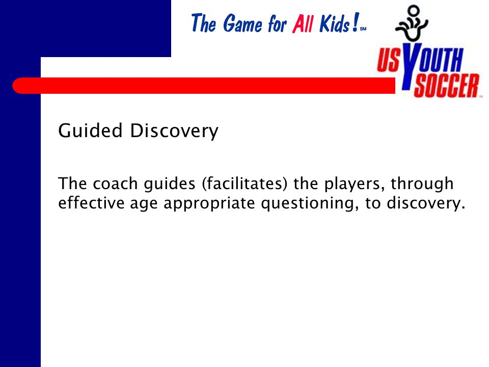 Guided Discovery The coach guides (facilitates) the players, through effective age appropriate questioning, to discovery.