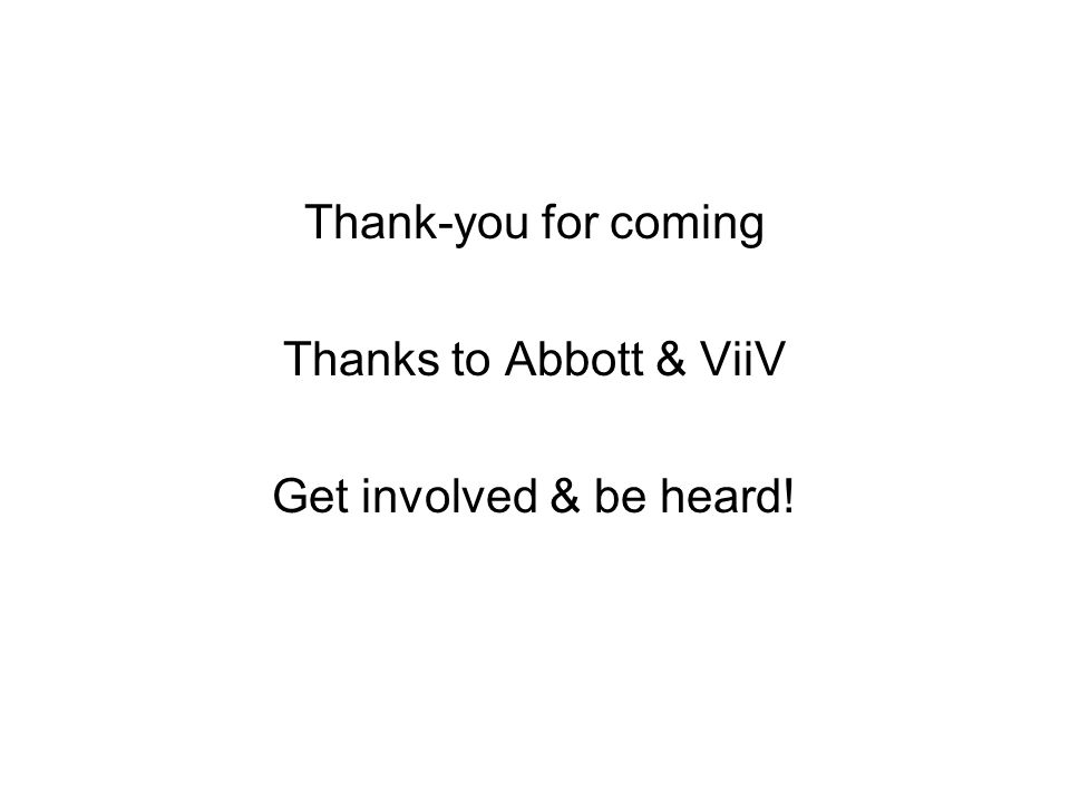 Thank-you for coming Thanks to Abbott & ViiV Get involved & be heard!