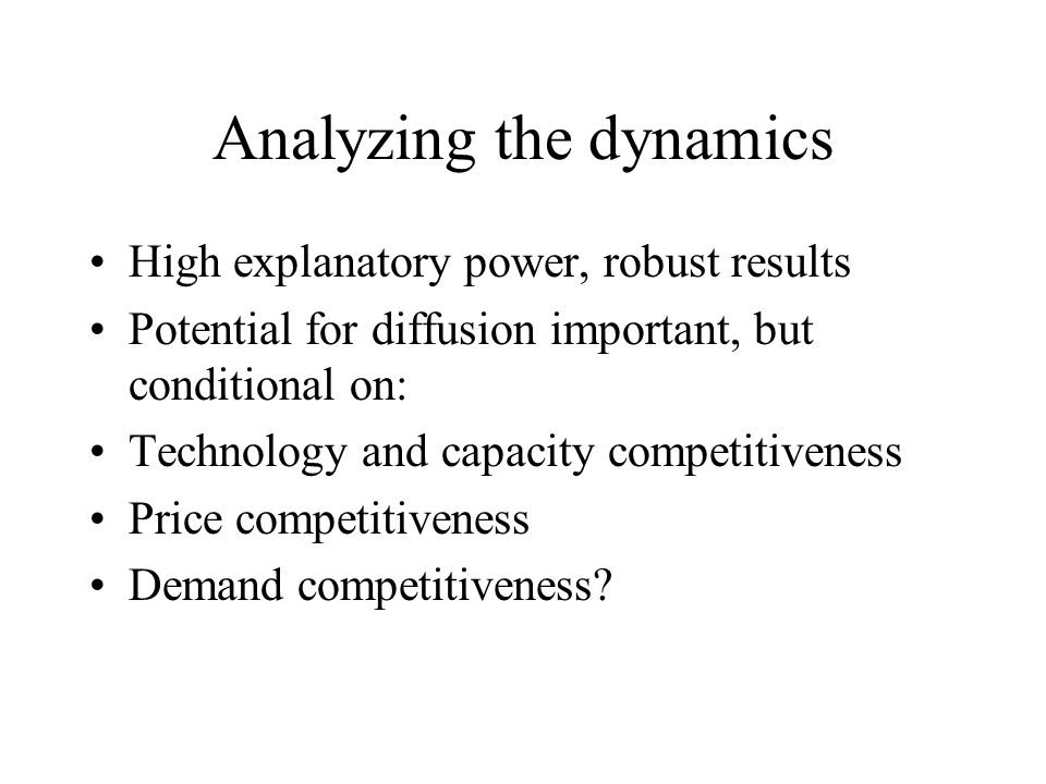 Analyzing the dynamics High explanatory power, robust results Potential for diffusion important, but conditional on: Technology and capacity competitiveness Price competitiveness Demand competitiveness?