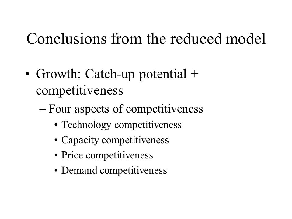 Conclusions from the reduced model Growth: Catch-up potential + competitiveness –Four aspects of competitiveness Technology competitiveness Capacity competitiveness Price competitiveness Demand competitiveness