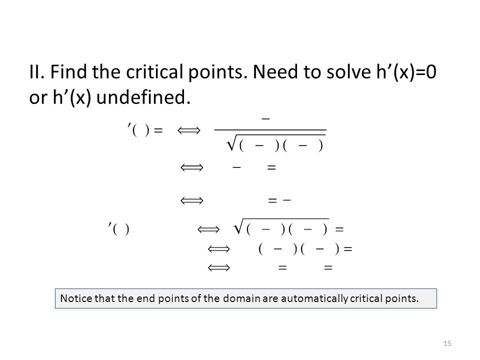 II. Find the critical points. Need to solve h'(x)=0 or h'(x) undefined. Notice that the end points of the domain are automatically critical points. 15