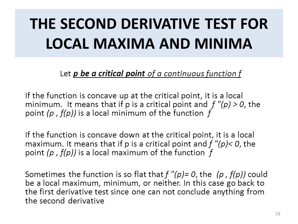 THE SECOND DERIVATIVE TEST FOR LOCAL MAXIMA AND MINIMA Let p be a critical point of a continuous function f If the function is concave up at the criti