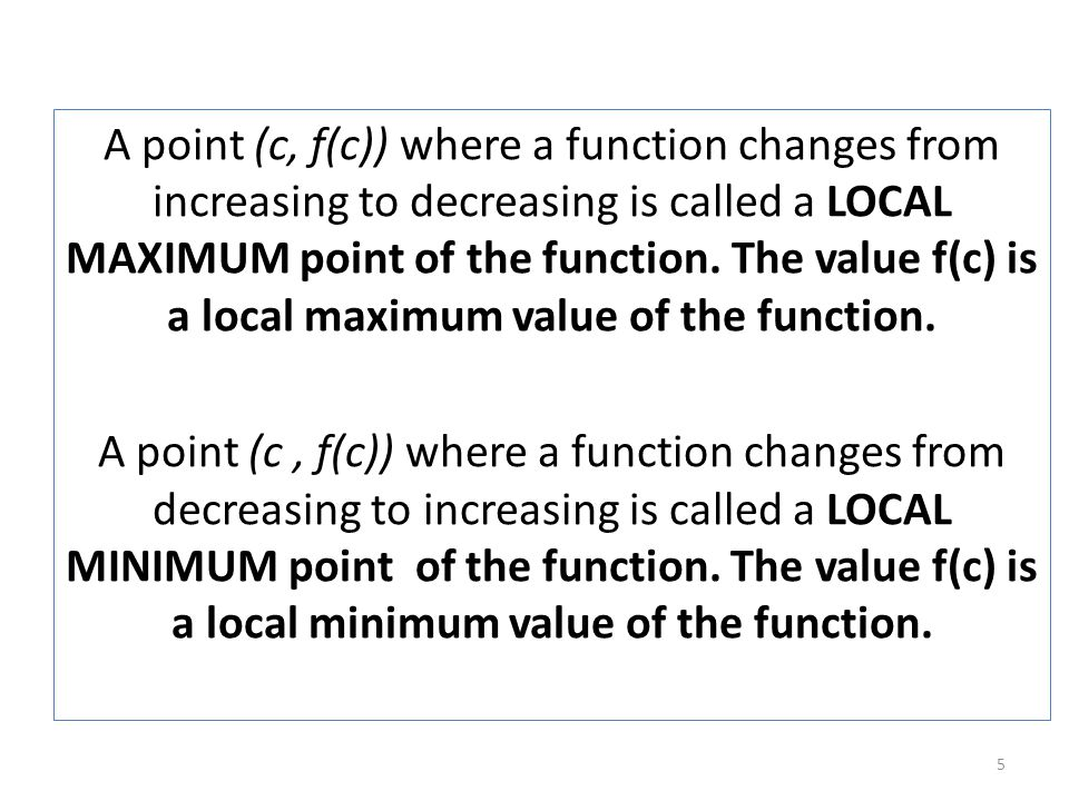 A point (c, f(c)) where a function changes from increasing to decreasing is called a LOCAL MAXIMUM point of the function. The value f(c) is a local ma