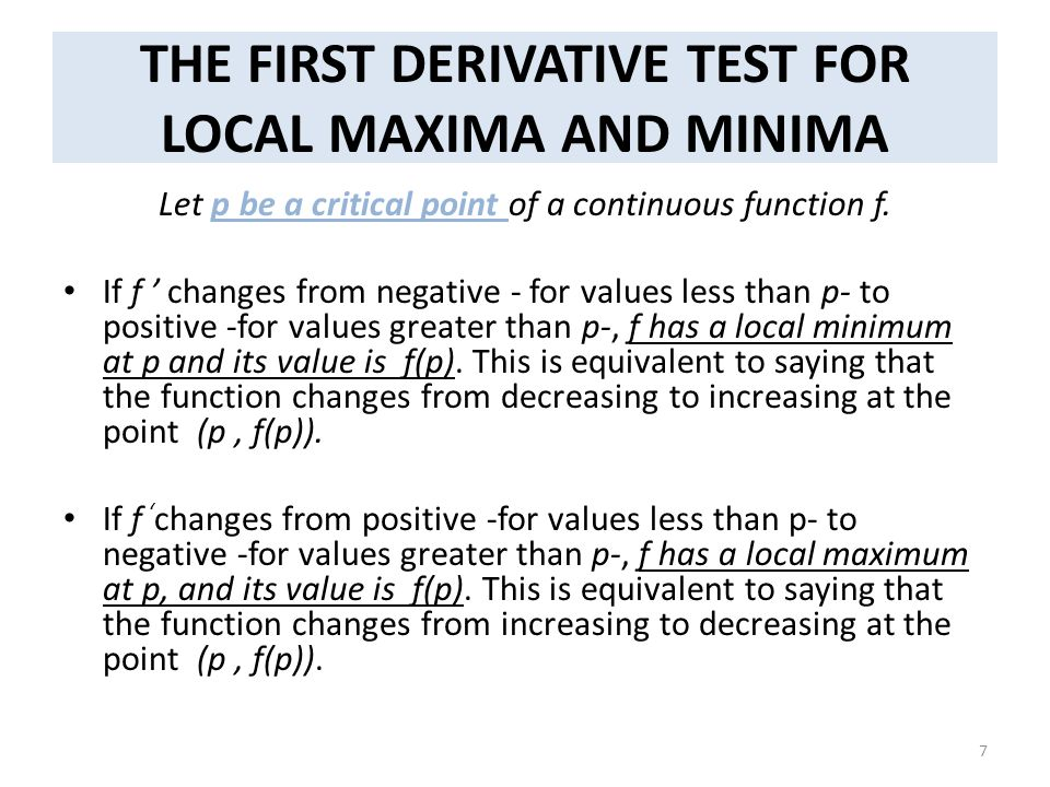 THE FIRST DERIVATIVE TEST FOR LOCAL MAXIMA AND MINIMA Let p be a critical point of a continuous function f. If f ' changes from negative - for values