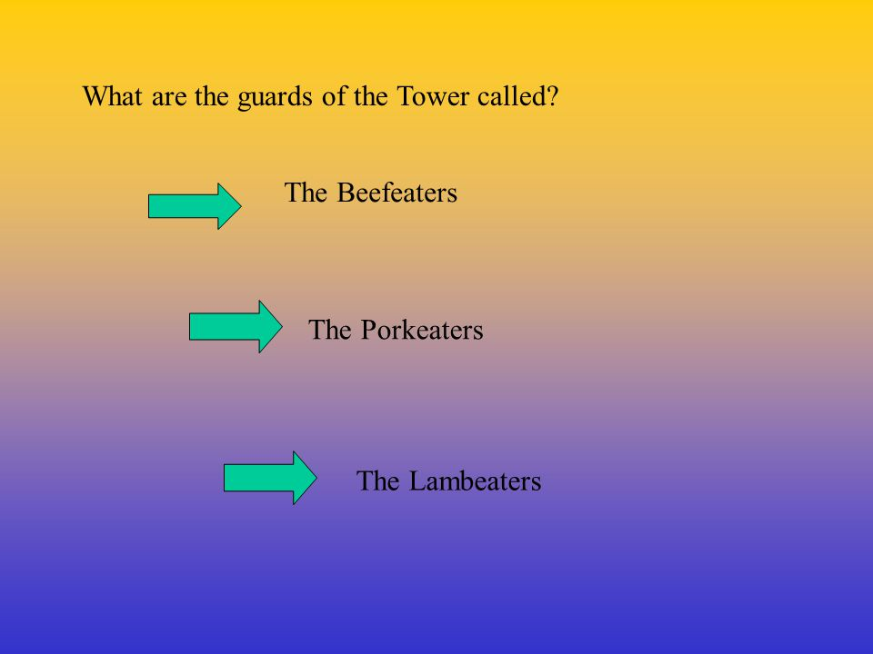 What are the guards of the Tower called? The Beefeaters The Porkeaters The Lambeaters