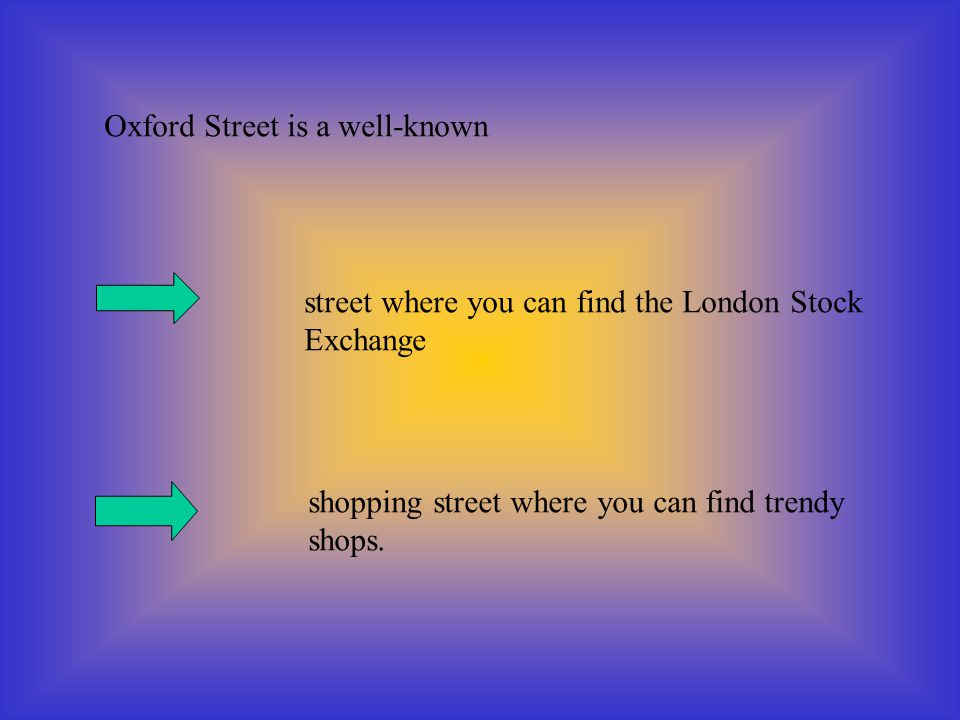 Oxford Street is a well-known street where you can find the London Stock Exchange shopping street where you can find trendy shops.