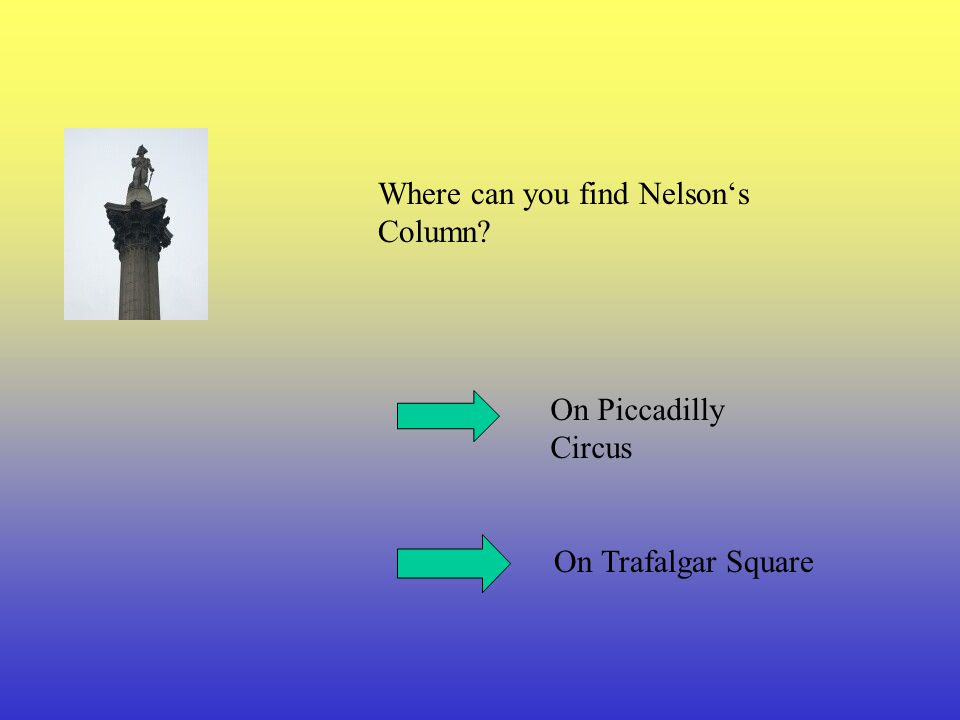 Where can you find Nelson's Column? On Piccadilly Circus On Trafalgar Square