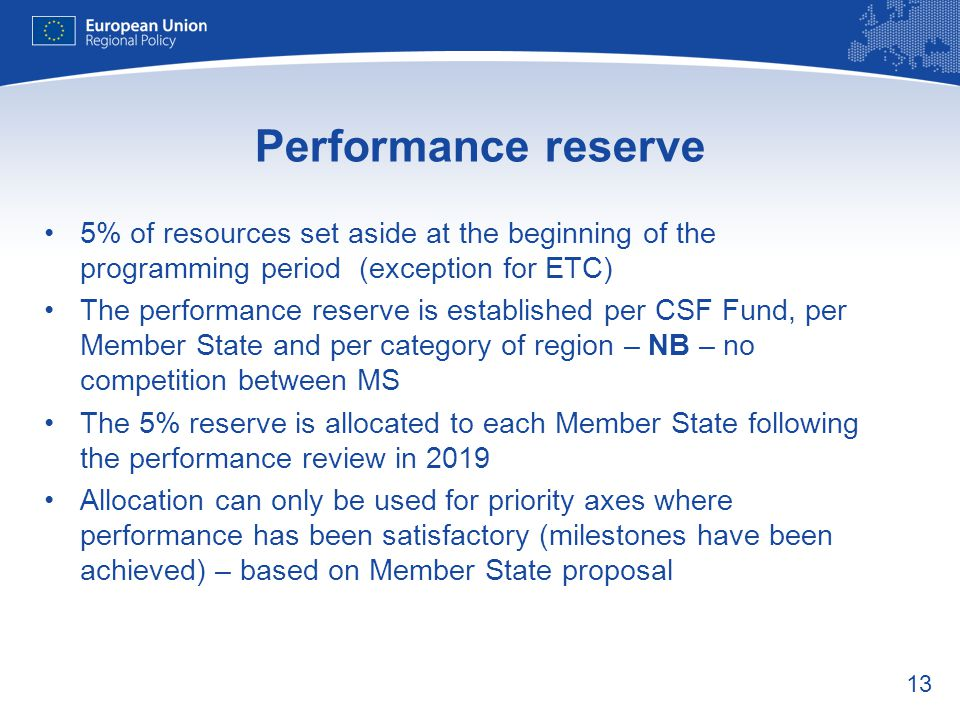 13 Performance reserve 5% of resources set aside at the beginning of the programming period (exception for ETC) The performance reserve is established