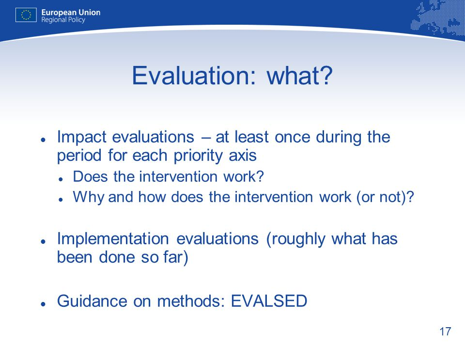 17 Evaluation: what? Impact evaluations – at least once during the period for each priority axis Does the intervention work? Why and how does the inte