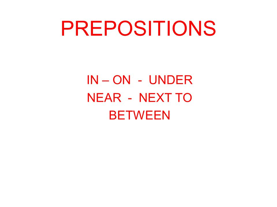 PREPOSITIONS IN – ON - UNDER NEAR - NEXT TO BETWEEN
