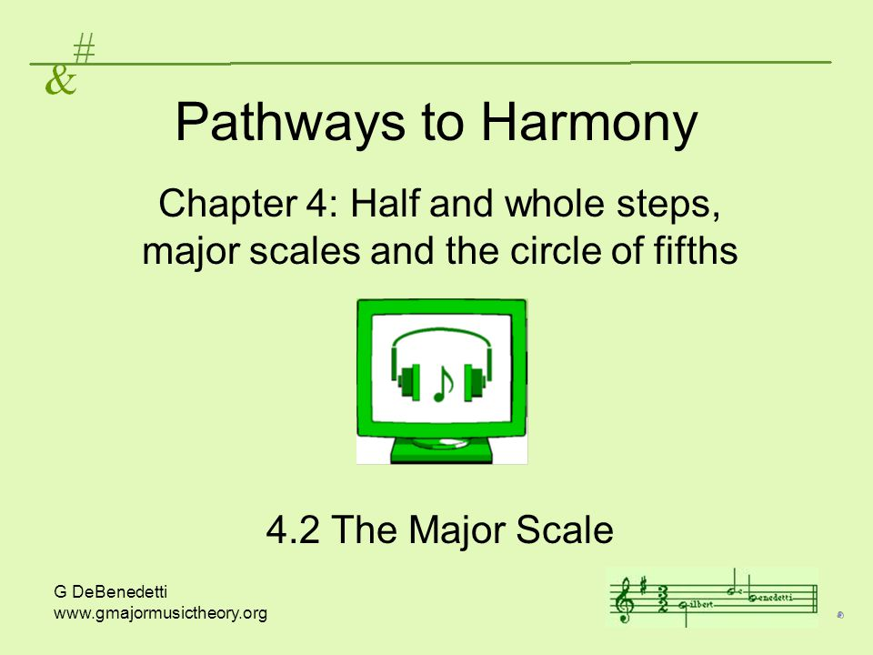 G DeBenedetti www.gmajormusictheory.org Pathways to Harmony Chapter 4: Half and whole steps, major scales and the circle of fifths 4.2 The Major Scale