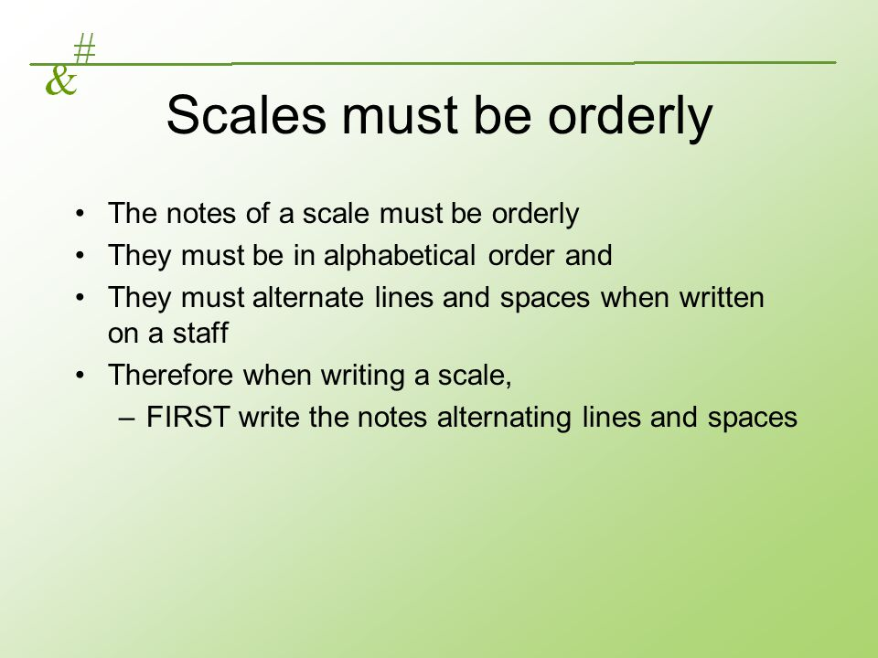 Scales must be orderly The notes of a scale must be orderly They must be in alphabetical order and They must alternate lines and spaces when written o