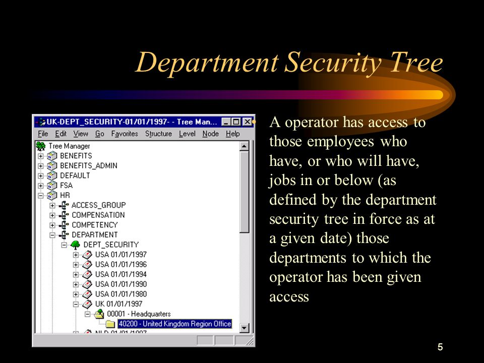 5 Department Security Tree A operator has access to those employees who have, or who will have, jobs in or below (as defined by the department security tree in force as at a given date) those departments to which the operator has been given access