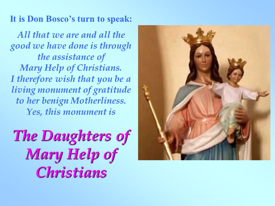 It is Don Bosco's turn to speak: All that we are and all the good we have done is through the assistance of Mary Help of Christians.