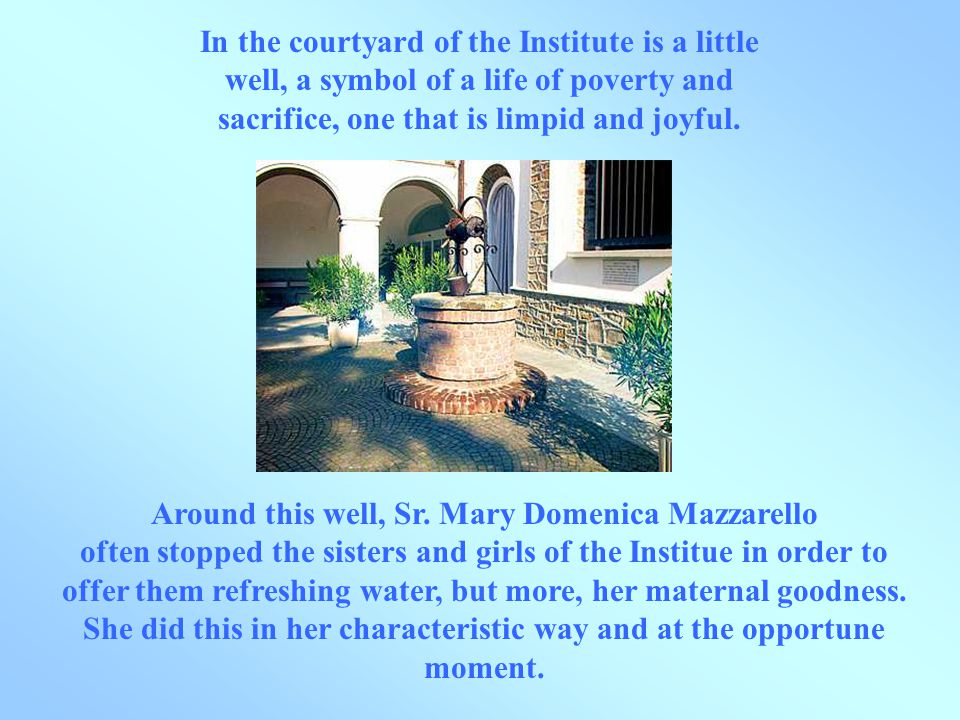 In the courtyard of the Institute is a little well, a symbol of a life of poverty and sacrifice, one that is limpid and joyful.
