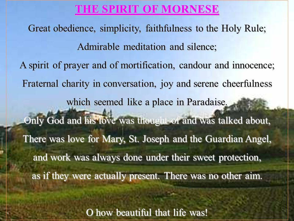 THE SPIRIT OF MORNESE Great obedience, simplicity, faithfulness to the Holy Rule; Admirable meditation and silence; A spirit of prayer and of mortification, candour and innocence; Fraternal charity in conversation, joy and serene cheerfulness which seemed like a place in Paradaise.