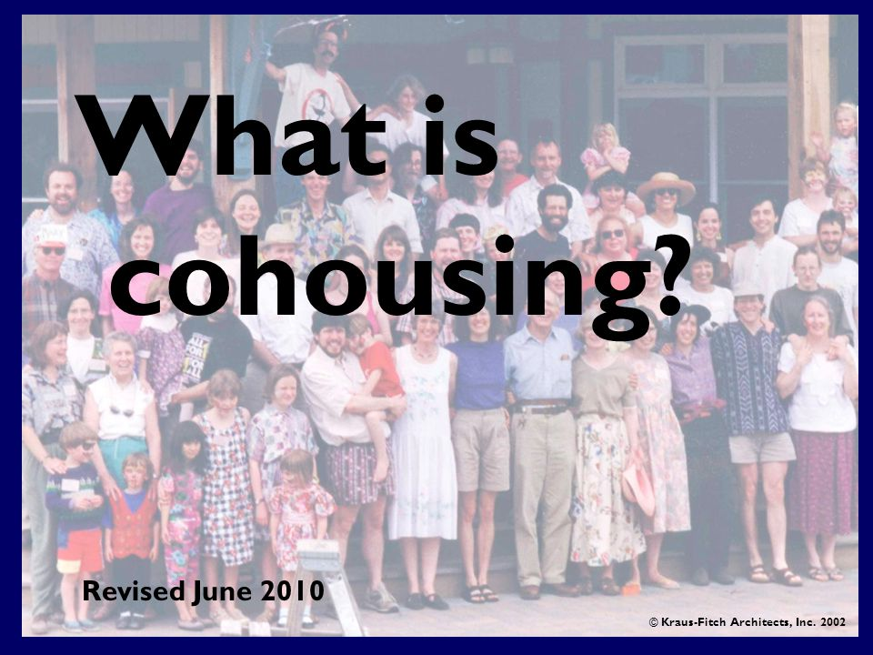 What is cohousing © Kraus-Fitch Architects, Inc Revised June 2010