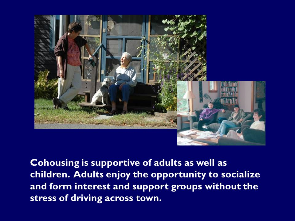 Cohousing is supportive of adults as well as children. Adults enjoy the opportunity to socialize and form interest and support groups without the stre